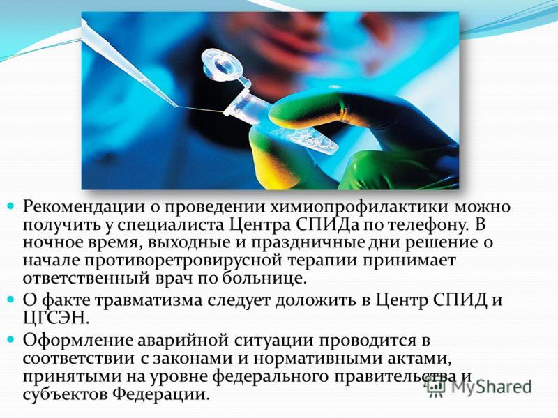 Рекомендации о проведении химиопрофилактики можно получить у специалиста Центра СПИДа по телефону. В ночное время, выходные и праздничные дни решение о начале противоретровирусной терапии принимает ответственный врач по больнице. О факте травматизма