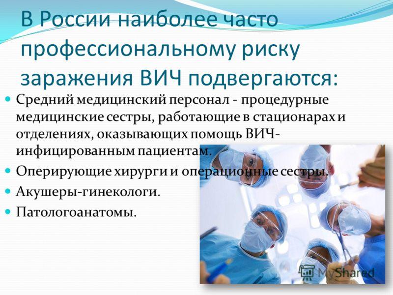 В России наиболее часто профессиональному риску заражения ВИЧ подвергаются: Средний медицинский персонал - процедурные медицинские сестры, работающие в стационарах и отделениях, оказывающих помощь ВИЧ- инфицированным пациентам. Оперирующие хирурги и