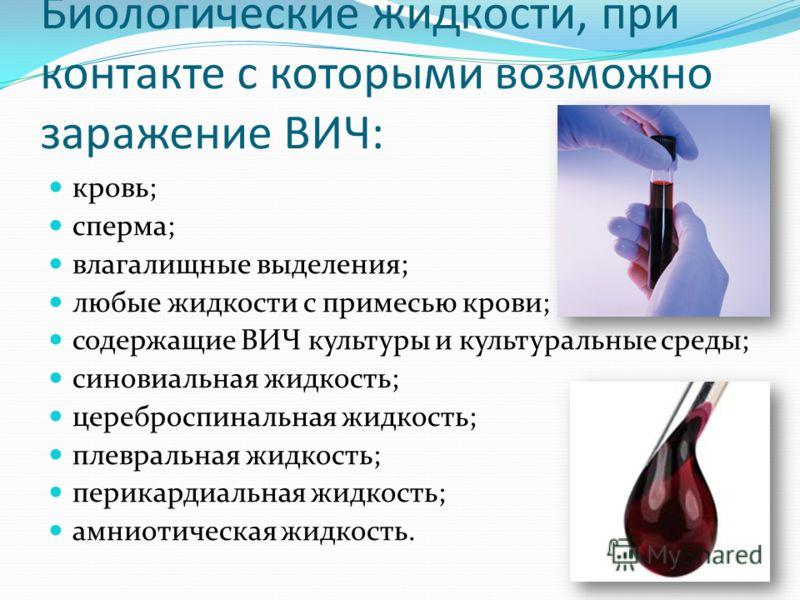 Биологические жидкости, при контакте с которыми возможно заражение ВИЧ: кровь; сперма; влагалищные выделения; любые жидкости с примесью крови; содержащие ВИЧ культуры и культуральные среды; синовиальная жидкость; цереброспинальная жидкость; плевральн