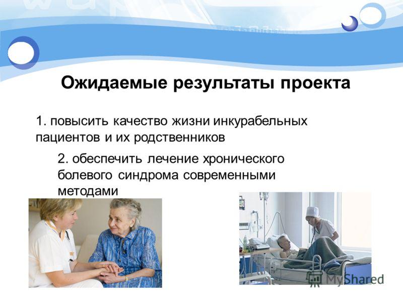 Ожидаемые результаты проекта 1. повысить качество жизни инкурабельных пациентов и их родственников 2. обеспечить лечение хронического болевого синдрома современными методами