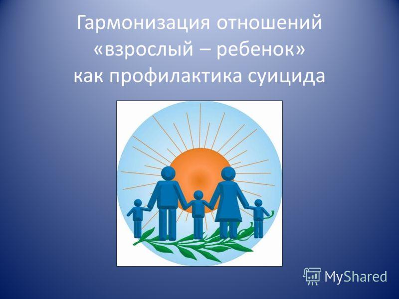 Гармонизация отношений «взрослый – ребенок» как профилактика суицида