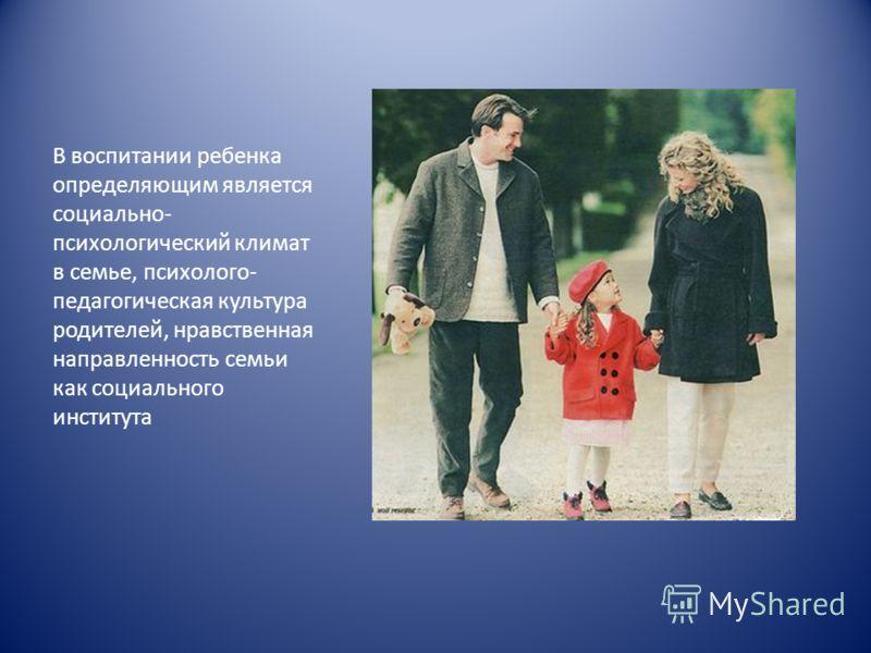 В воспитании ребенка определяющим является социально- психологический климат в семье, психолого- педагогическая культура родителей, нравственная направленность семьи как социального института