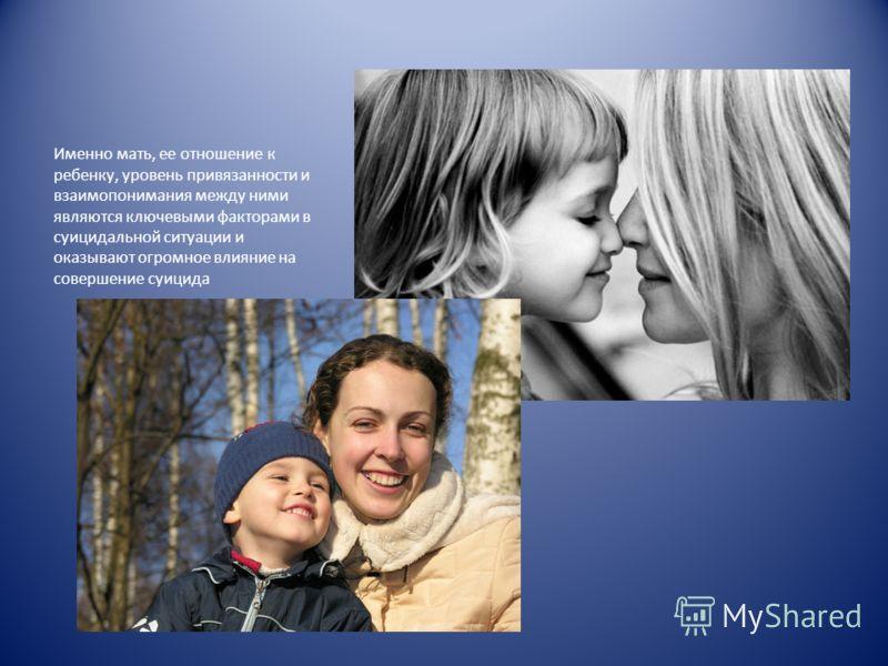 Именно мать, ее отношение к ребенку, уровень привязанности и взаимопонимания между ними являются ключевыми факторами в суицидальной ситуации и оказывают огромное влияние на совершение суицида