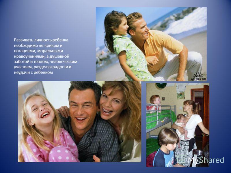 Развивать личность ребенка необходимо не криком и нотациями, моральными нравоучениями, а душевной заботой и теплом, человеческим участием, разделяя радости и неудачи с ребенком