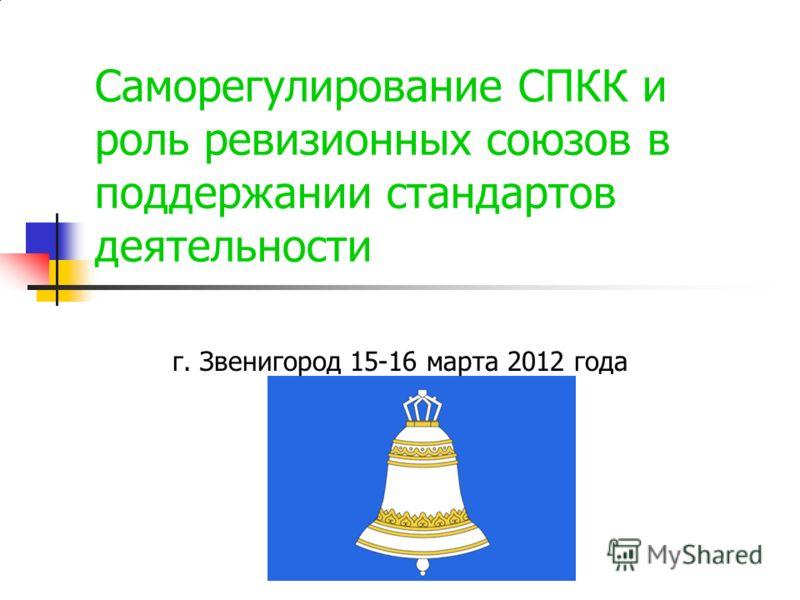 Саморегулирование СПКК и роль ревизионных союзов в поддержании стандартов деятельности г. Звенигород 15-16 марта 2012 года