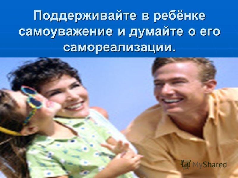 Поддерживайте в ребёнке самоуважение и думайте о его самореализации.