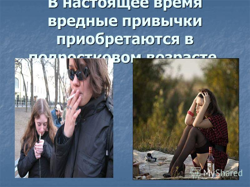 В настоящее время вредные привычки приобретаются в подростковом возрасте.