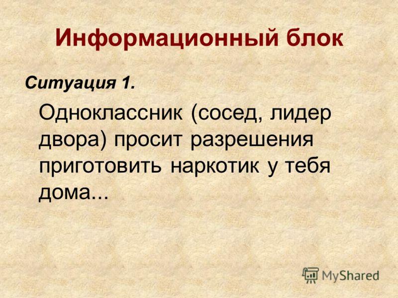 Информационный блок Ситуация 1. Одноклассник (сосед, лидер двора) просит разрешения приготовить наркотик у тебя дома...