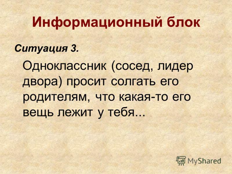 Информационный блок Ситуация 3. Одноклассник (сосед, лидер двора) просит солгать его родителям, что какая-то его вещь лежит у тебя...