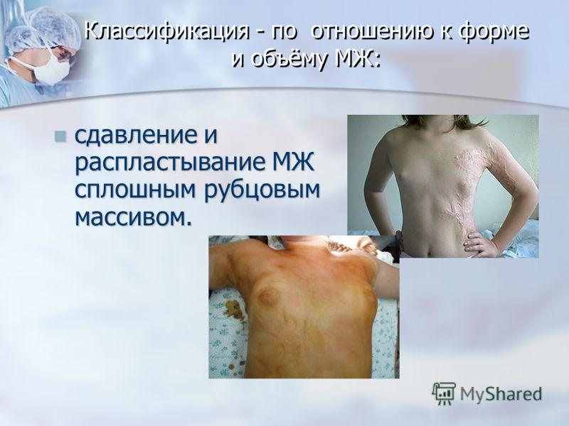 Классификация - по отношению к форме и объёму МЖ: сдавление и распластывание МЖ сплошным рубцовым массивом. сдавление и распластывание МЖ сплошным рубцовым массивом.