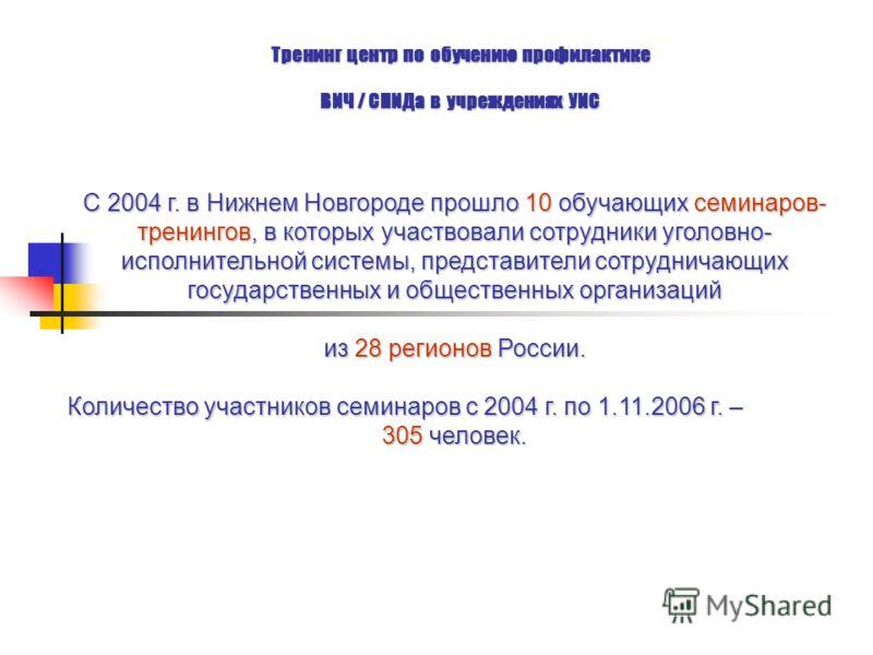 Тренинг центр по обучению профилактике ВИЧ / СПИДа в учреждениях УИС С 2004 г. в Нижнем Новгороде прошло 10 обучающих семинаров- тренингов, в которых участвовали сотрудники уголовно- исполнительной системы, представители сотрудничающих государственны