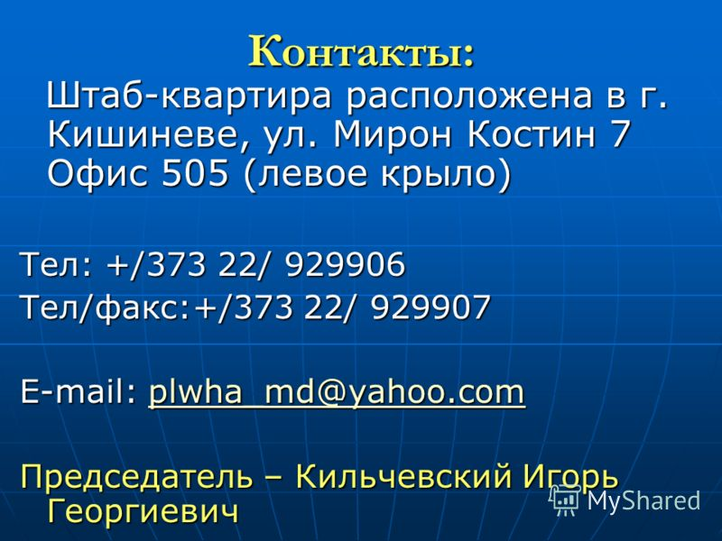 Контакты: Штаб-квартира расположена в г. Кишиневе, ул. Мирон Костин 7 Офис 505 (левое крыло) Штаб-квартира расположена в г. Кишиневе, ул. Мирон Костин 7 Офис 505 (левое крыло) Тел: +/373 22/ 929906 Тел/факс:+/373 22/ 929907 E-mail: plwha_md@yahoo.com