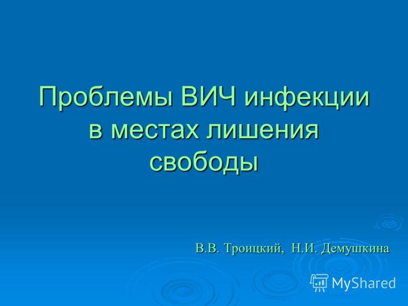 Проблемы ВИЧ инфекции в местах лишения свободы В.В. Троицкий, Н.И. Демушкина