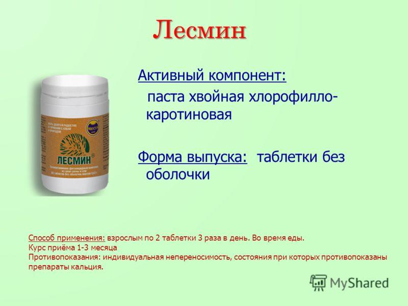 Лесмин Активный компонент: паста хвойная хлорофилло- каротиновая Форма выпуска: таблетки без оболочки Способ применения: взрослым по 2 таблетки 3 раза в день. Во время еды. Курс приёма 1-3 месяца Противопоказания: индивидуальная непереносимость, сост