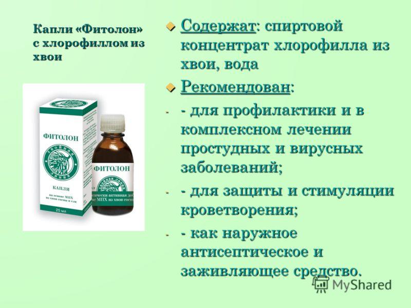 Капли «Фитолон» с хлорофиллом из хвои Содержат: спиртовой концентрат хлорофилла из хвои, вода Содержат: спиртовой концентрат хлорофилла из хвои, вода Рекомендован: Рекомендован: - - для профилактики и в комплексном лечении простудных и вирусных забол
