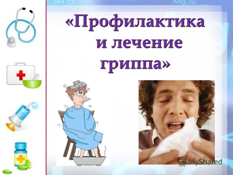 «Профилактика «Профилактика и лечение и лечение гриппа» гриппа»