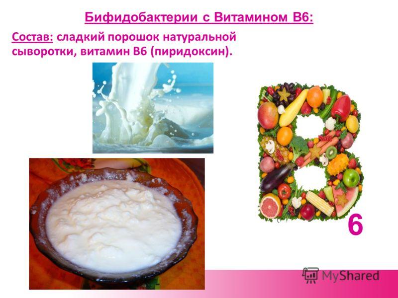Бифидобактерии с Витамином В6: Состав: сладкий порошок натуральной сыворотки, витамин В6 (пиридоксин). 6