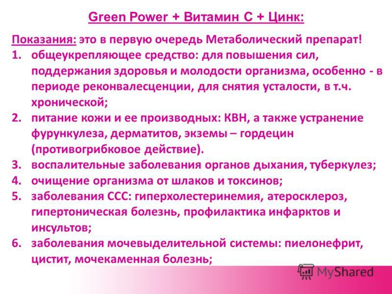 Green Power + Витамин С + Цинк: Показания: это в первую очередь Метаболический препарат! 1.общеукрепляющее средство: для повышения сил, поддержания здоровья и молодости организма, особенно - в периоде реконвалесценции, для снятия усталости, в т.ч. хр