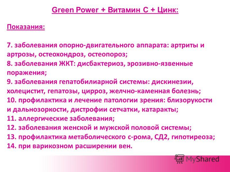 Green Power + Витамин С + Цинк: Показания: 7. заболевания опорно-двигательного аппарата: артриты и артрозы, остеохондроз, остеопороз; 8. заболевания ЖКТ: дисбактериоз, эрозивно-язвенные поражения; 9. заболевания гепатобилиарной системы: дискинезии, х