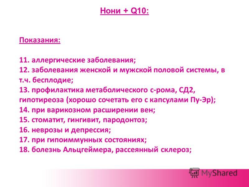 Нони + Q10: Показания: 11. аллергические заболевания; 12. заболевания женской и мужской половой системы, в т.ч. бесплодие; 13. профилактика метаболического с-рома, СД2, гипотиреоза (хорошо сочетать его с капсулами Пу-Эр); 14. при варикозном расширени