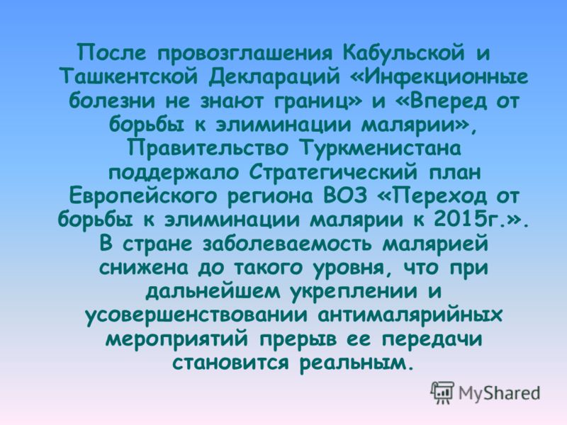 После провозглашения Кабульской и Ташкентской Деклараций «Инфекционные болезни не знают границ» и «Вперед от борьбы к элиминации малярии», Правительство Туркменистана поддержало Стратегический план Европейского региона ВОЗ «Переход от борьбы к элимин