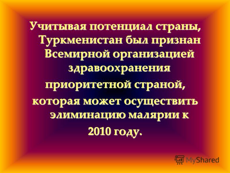 Учитывая потенциал страны, Туркменистан был признан Всемирной организацией здравоохранения приоритетной страной, которая может осуществить элиминацию малярии к 2010 году.