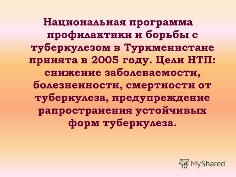 Национальная программа профилактики и борьбы с туберкулезом в Туркменистане принята в 2005 году. Цели НТП: снижение заболеваемости, болезненности, смертности от туберкулеза, предупреждение рапространения устойчивых форм туберкулеза.
