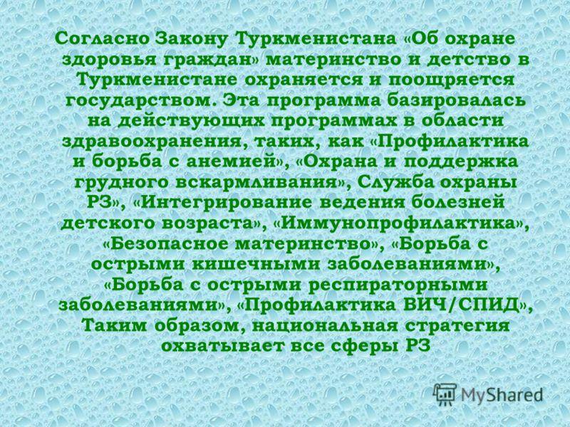 Согласно Закону Туркменистана «Об охране здоровья граждан» материнство и детство в Туркменистане охраняется и поощряется государством. Эта программа базировалась на действующих программах в области здравоохранения, таких, как «Профилактика и борьба с
