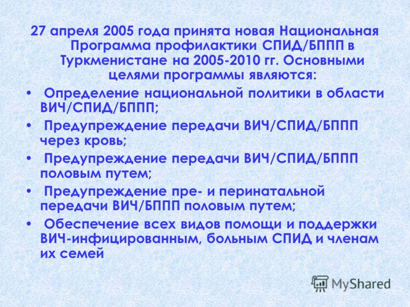 27 апреля 2005 года принята новая Национальная Программа профилактики СПИД/БППП в Туркменистане на 2005-2010 гг. Основными целями программы являются: Определение национальной политики в области ВИЧ/СПИД/БППП; Предупреждение передачи ВИЧ/СПИД/БППП чер