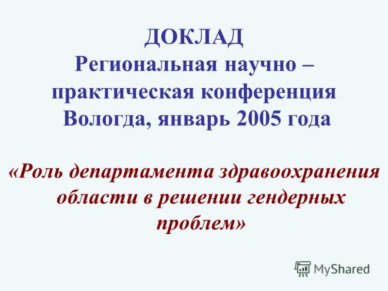 ДОКЛАД Региональная научно – практическая конференция Вологда, январь 2005 года «Роль департамента здравоохранения области в решении гендерных проблем»