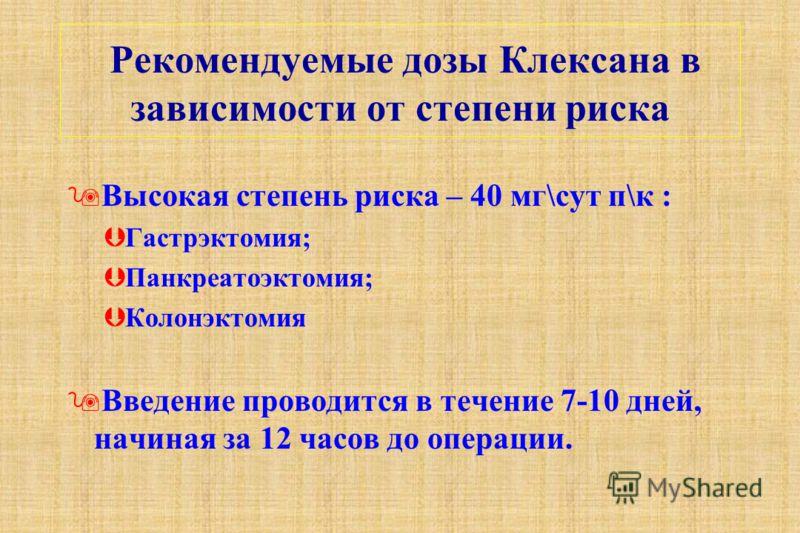 Рекомендуемые дозы Клексана в зависимости от степени риска 9Высокая степень риска – 40 мг\сут п\к : ÞГастрэктомия; ÞПанкреатоэктомия; ÞКолонэктомия 9Введение проводится в течение 7-10 дней, начиная за 12 часов до операции.