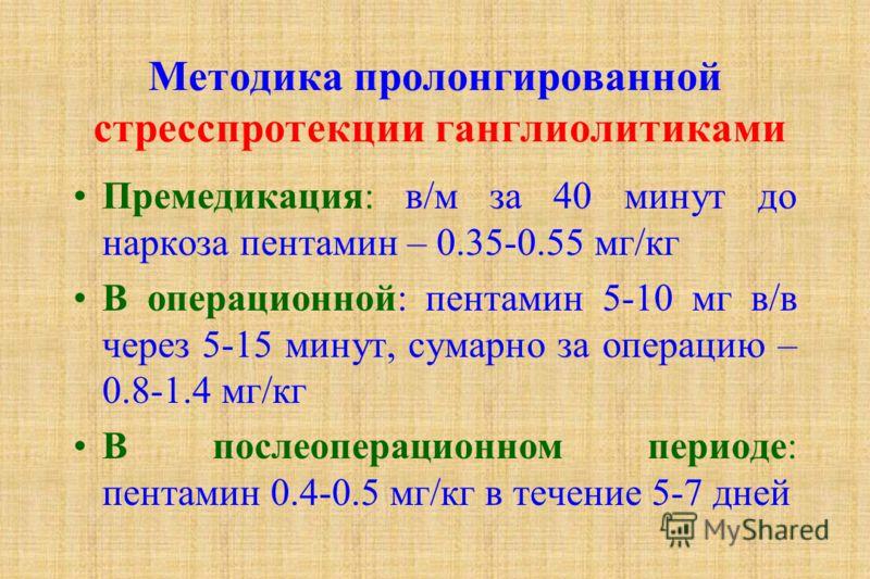Методика пролонгированной стресспротекции ганглиолитиками Премедикация: в/м за 40 минут до наркоза пентамин – 0.35-0.55 мг/кг В операционной: пентамин 5-10 мг в/в через 5-15 минут, сумарно за операцию – 0.8-1.4 мг/кг В послеоперационном периоде: пент