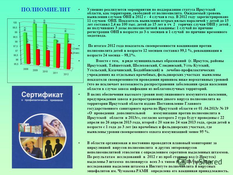 Успешно реализуются мероприятия по поддержанию статуса Иркутской области, как территории, свободной от полиомиелита. Ожидаемый уровень выявления случаев ОВП в 2012 г - 4 случая в год. В 2012 году зарегистрировано 11 случаев ОВП. Показатель выявления