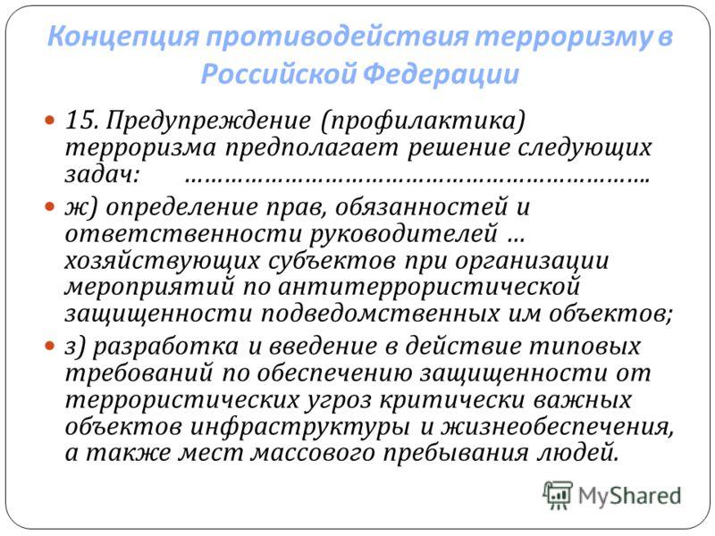 Концепция противодействия терроризму в Российской Федерации 15. Предупреждение ( профилактика ) терроризма предполагает решение следующих задач : ……………………………………………………………. ж ) определение прав, обязанностей и ответственности руководителей … хозяйствую