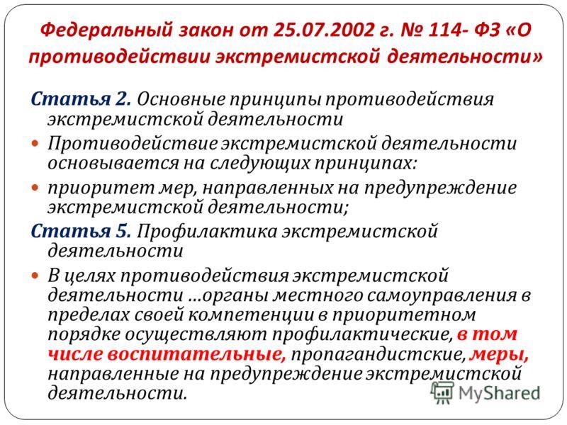 Федеральный закон от 25.07.2002 г. 114- ФЗ « О противодействии экстремистской деятельности » Статья 2. Основные принципы противодействия экстремистской деятельности Противодействие экстремистской деятельности основывается на следующих принципах : при