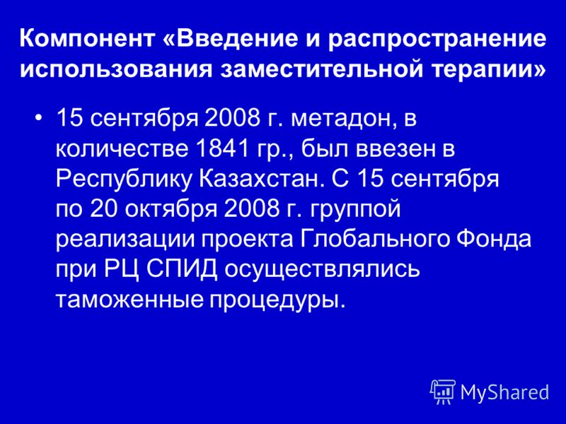 Компонент «Введение и распространение использования заместительной терапии» 15 сентября 2008 г. метадон, в количестве 1841 гр., был ввезен в Республику Казахстан. С 15 сентября по 20 октября 2008 г. группой реализации проекта Глобального Фонда при РЦ