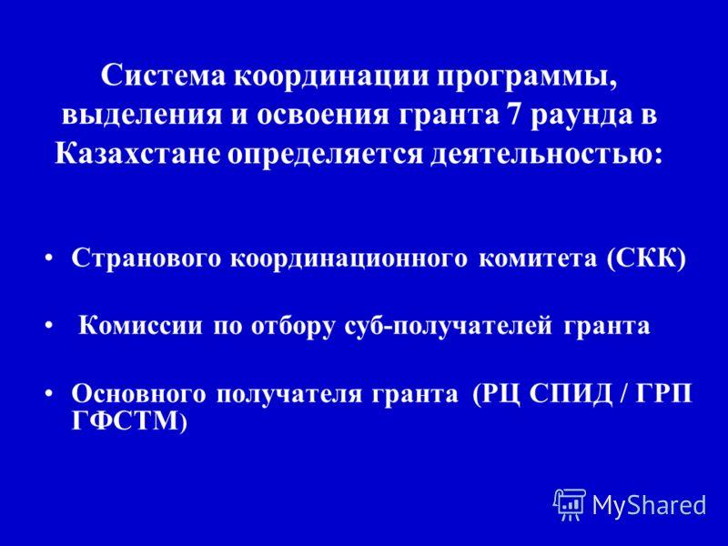 Система координации программы, выделения и освоения гранта 7 раунда в Казахстане определяется деятельностью: Странового координационного комитета (СКК) Комиссии по отбору суб-получателей гранта Основного получателя гранта (РЦ СПИД / ГРП ГФСТМ )