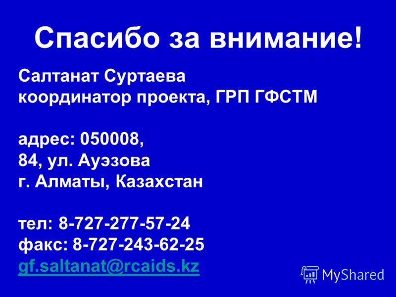 Спасибо за внимание! Салтанат Суртаева координатор проекта, ГРП ГФСТМ адрес: 050008, 84, ул. Ауэзова г. Алматы, Казахстан тел: 8-727-277-57-24 факс: 8-727-243-62-25 gf.saltanat@rcaids.kz