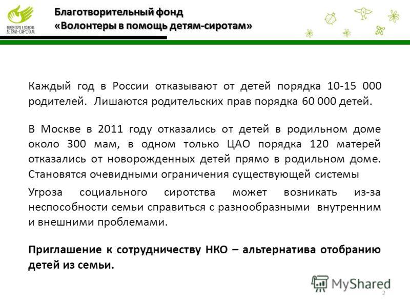 2 Каждый год в России отказывают от детей порядка 10-15 000 родителей. Лишаются родительских прав порядка 60 000 детей. В Москве в 2011 году отказались от детей в родильном доме около 300 мам, в одном только ЦАО порядка 120 матерей отказались от ново