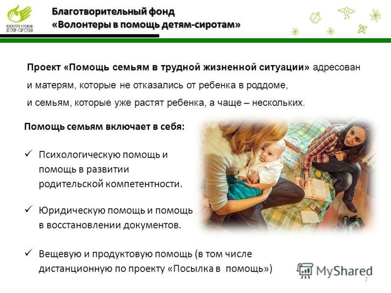Помощь семьям включает в себя: Психологическую помощь и помощь в развитии родительской компетентности. Юридическую помощь и помощь в восстановлении документов. Вещевую и продуктовую помощь (в том числе дистанционную по проекту «Посылка в помощь») 7 П