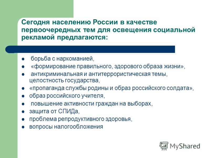 Сегодня населению России в качестве первоочередных тем для освещения социальной рекламой предлагаются: борьба с наркоманией, «формирование правильного, здорового образа жизни», антикриминальная и антитеррористическая темы, целостность государства, «п