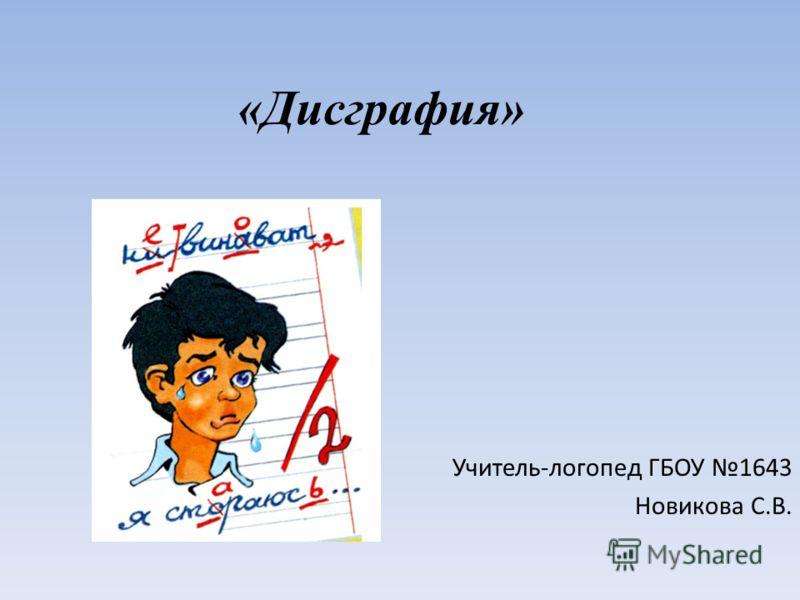 «Дисграфия» Учитель-логопед ГБОУ 1643 Новикова С.В.