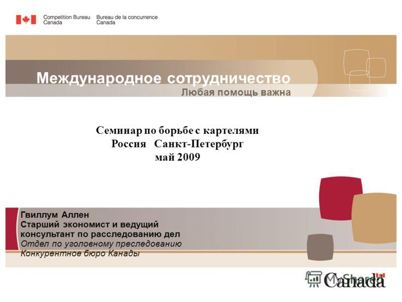 Международное сотрудничество Любая помощь важна Гвиллум Аллен Старший экономист и ведущий консультант по расследованию дел Отдел по уголовному преследованию Конкурентное бюро Канады Семинар по борьбе с картелями Россия Санкт-Петербург май 2009
