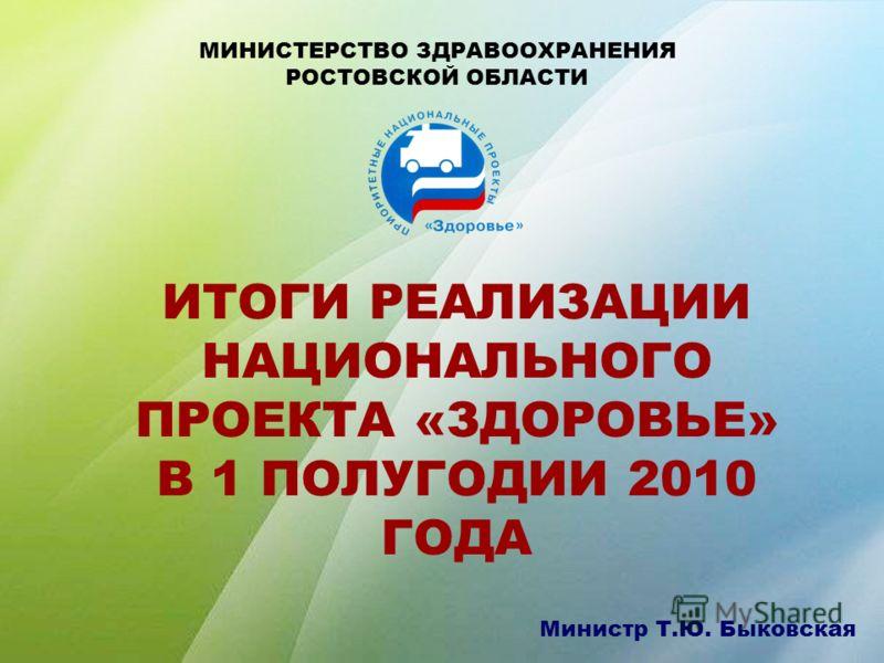 ИТОГИ РЕАЛИЗАЦИИ НАЦИОНАЛЬНОГО ПРОЕКТА «ЗДОРОВЬЕ» В 1 ПОЛУГОДИИ 2010 ГОДА МИНИСТЕРСТВО ЗДРАВООХРАНЕНИЯ РОСТОВСКОЙ ОБЛАСТИ Министр Т.Ю. Быковская