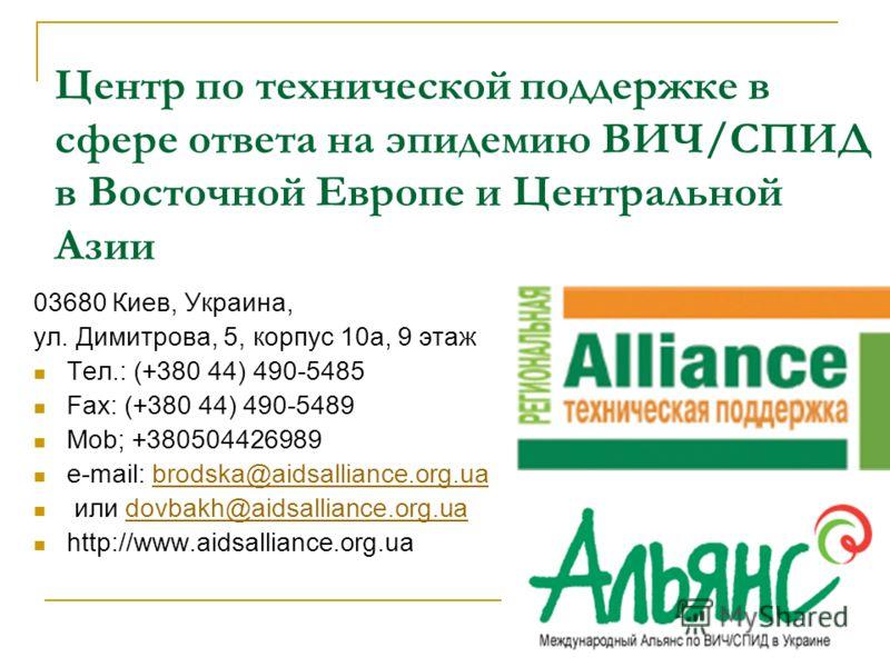 Центр по технической поддержке в сфере ответа на эпидемию ВИЧ/СПИД в Восточной Европе и Центральной Азии 03680 Киев, Украина, ул. Димитрова, 5, корпус 10а, 9 этаж Teл.: (+380 44) 490-5485 Fax: (+380 44) 490-5489 Mob; +380504426989 e-mail: brodska@aid