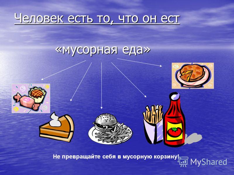 Человек есть то, что он ест «мусорная еда» Не превращайте себя в мусорную корзину!