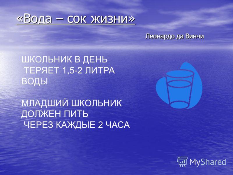 «Вода – сок жизни» Леонардо да Винчи ШКОЛЬНИК В ДЕНЬ ТЕРЯЕТ 1,5-2 ЛИТРА ВОДЫ МЛАДШИЙ ШКОЛЬНИК ДОЛЖЕН ПИТЬ ЧЕРЕЗ КАЖДЫЕ 2 ЧАСА