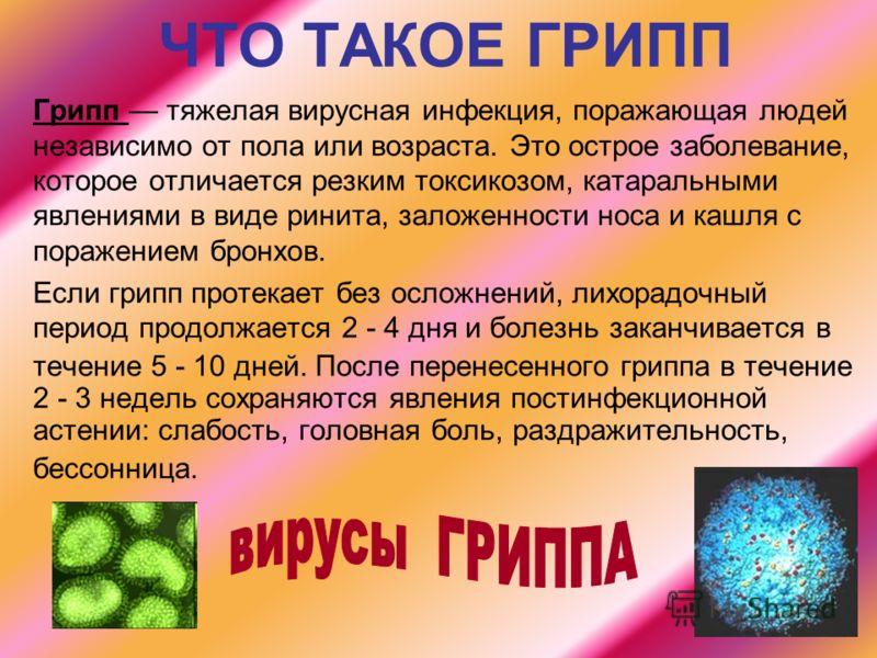 ЧТО ТАКОЕ ГРИПП Грипп тяжелая вирусная инфекция, поражающая людей независимо от пола или возраста. Это острое заболевание, которое отличается резким токсикозом, катаральными явлениями в виде ринита, заложенности носа и кашля с поражением бронхов. Есл