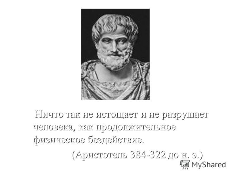 Ничто так не истощает и не разрушает человека, как продолжительное физическое бездействие. Ничто так не истощает и не разрушает человека, как продолжительное физическое бездействие. (Аристотель 384-322 до н. э.) (Аристотель 384-322 до н. э.)