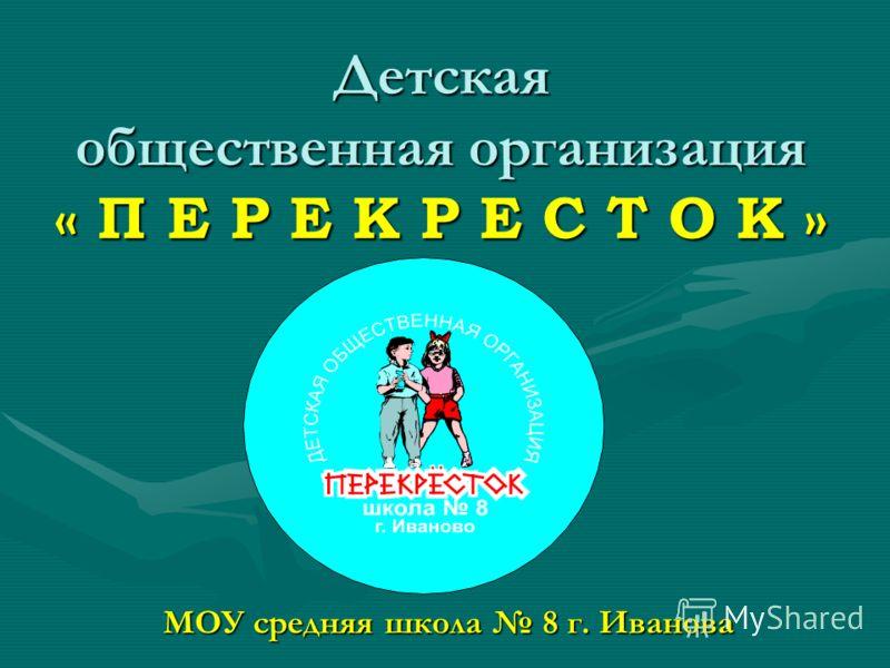 Детская общественная организация « П Е Р Е К Р Е С Т О К » МОУ средняя школа 8 г. Иванова